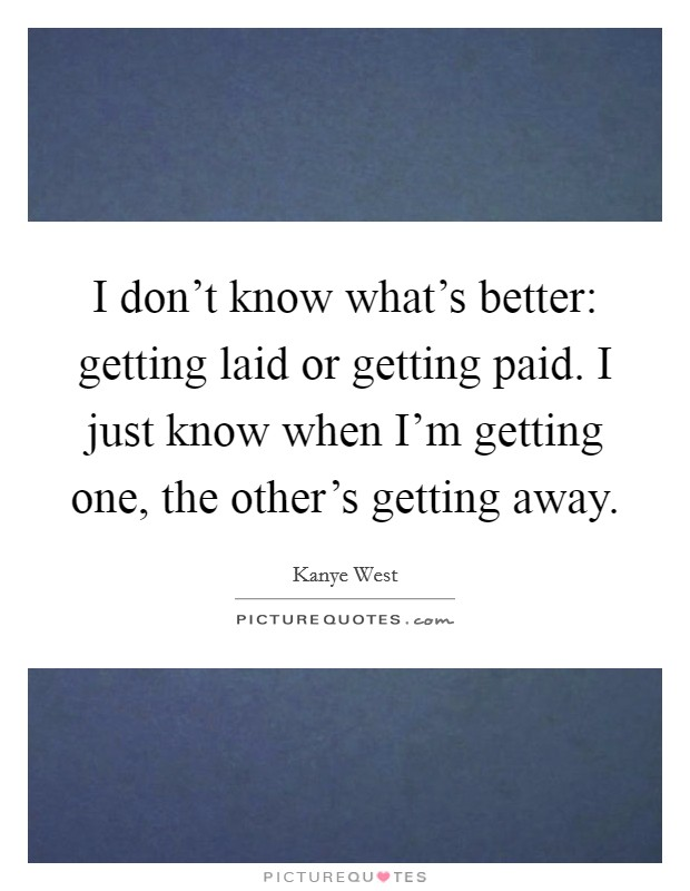 I don't know what's better: getting laid or getting paid. I just know when I'm getting one, the other's getting away Picture Quote #1