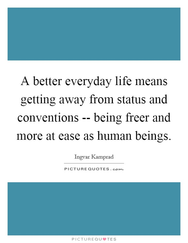 A better everyday life means getting away from status and conventions -- being freer and more at ease as human beings Picture Quote #1
