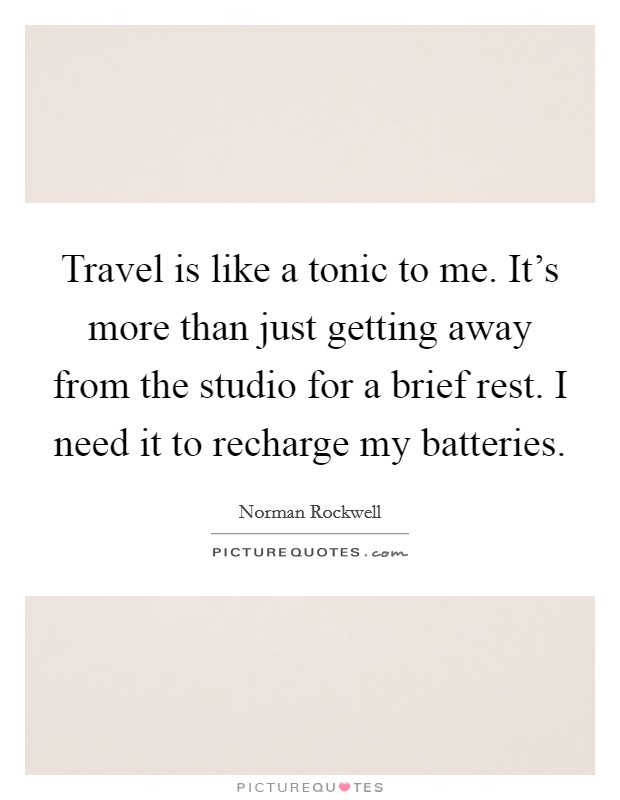 Travel is like a tonic to me. It's more than just getting away from the studio for a brief rest. I need it to recharge my batteries. Picture Quote #1
