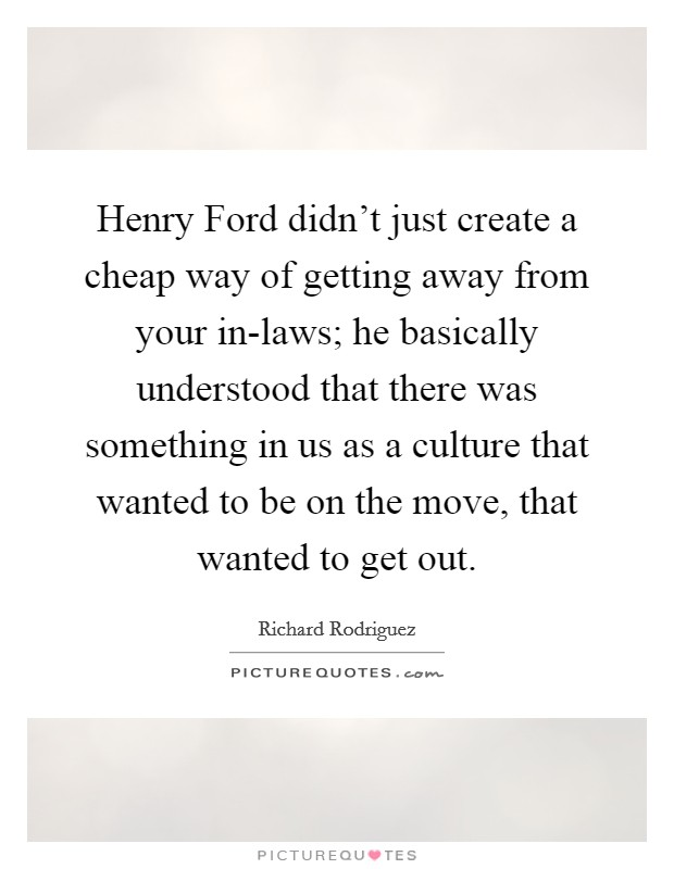 Henry Ford didn't just create a cheap way of getting away from your in-laws; he basically understood that there was something in us as a culture that wanted to be on the move, that wanted to get out Picture Quote #1