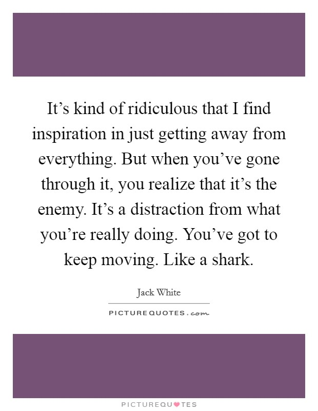 It's kind of ridiculous that I find inspiration in just getting away from everything. But when you've gone through it, you realize that it's the enemy. It's a distraction from what you're really doing. You've got to keep moving. Like a shark Picture Quote #1