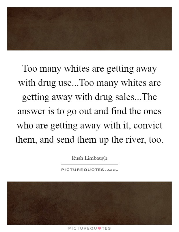 Too many whites are getting away with drug use...Too many whites are getting away with drug sales...The answer is to go out and find the ones who are getting away with it, convict them, and send them up the river, too Picture Quote #1