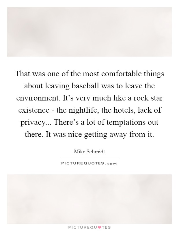 That was one of the most comfortable things about leaving baseball was to leave the environment. It's very much like a rock star existence - the nightlife, the hotels, lack of privacy... There's a lot of temptations out there. It was nice getting away from it Picture Quote #1