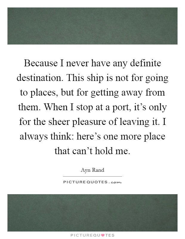 Because I never have any definite destination. This ship is not for going to places, but for getting away from them. When I stop at a port, it's only for the sheer pleasure of leaving it. I always think: here's one more place that can't hold me Picture Quote #1