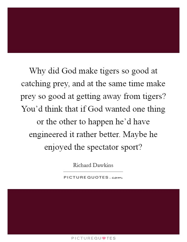 Why did God make tigers so good at catching prey, and at the same time make prey so good at getting away from tigers? You'd think that if God wanted one thing or the other to happen he'd have engineered it rather better. Maybe he enjoyed the spectator sport? Picture Quote #1
