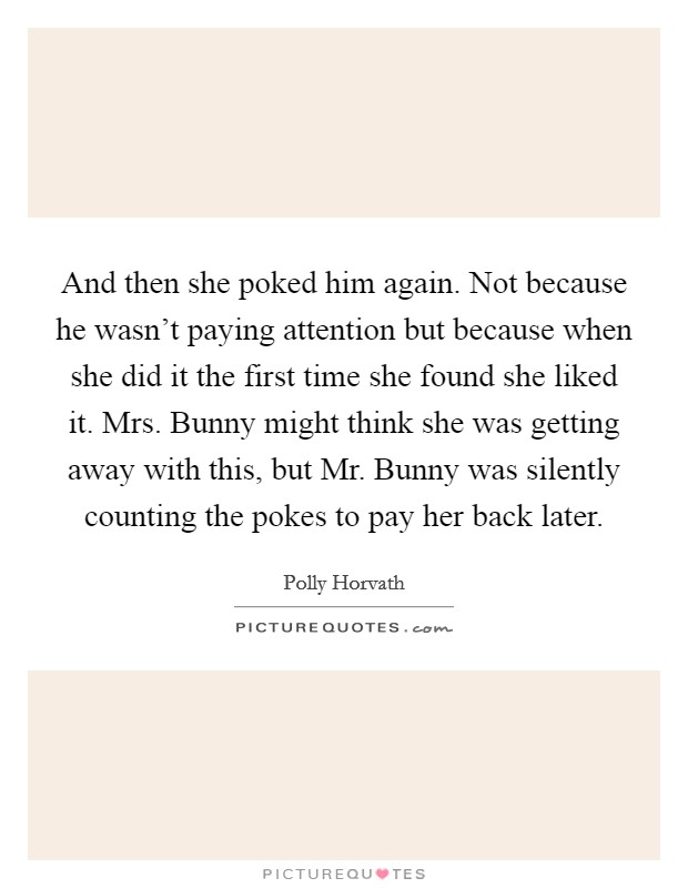 And then she poked him again. Not because he wasn't paying attention but because when she did it the first time she found she liked it. Mrs. Bunny might think she was getting away with this, but Mr. Bunny was silently counting the pokes to pay her back later Picture Quote #1