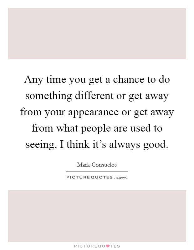 Any time you get a chance to do something different or get away from your appearance or get away from what people are used to seeing, I think it's always good Picture Quote #1
