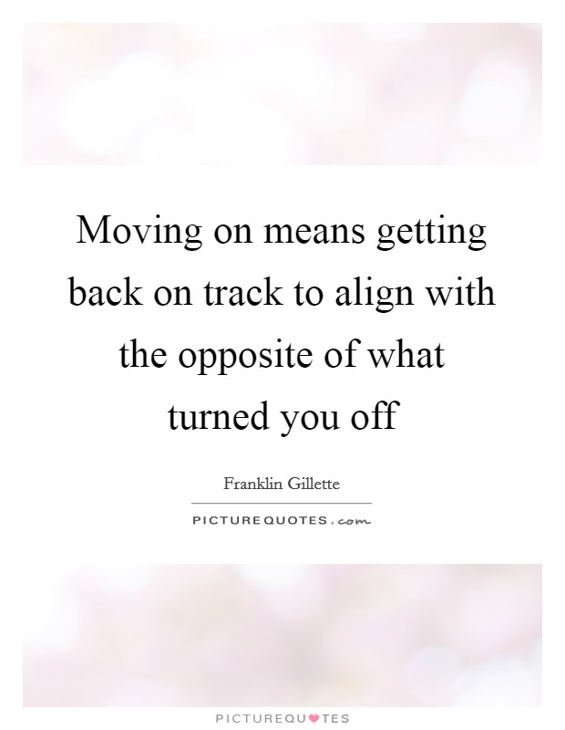 Moving on means getting back on track to align with the opposite of what turned you off Picture Quote #1