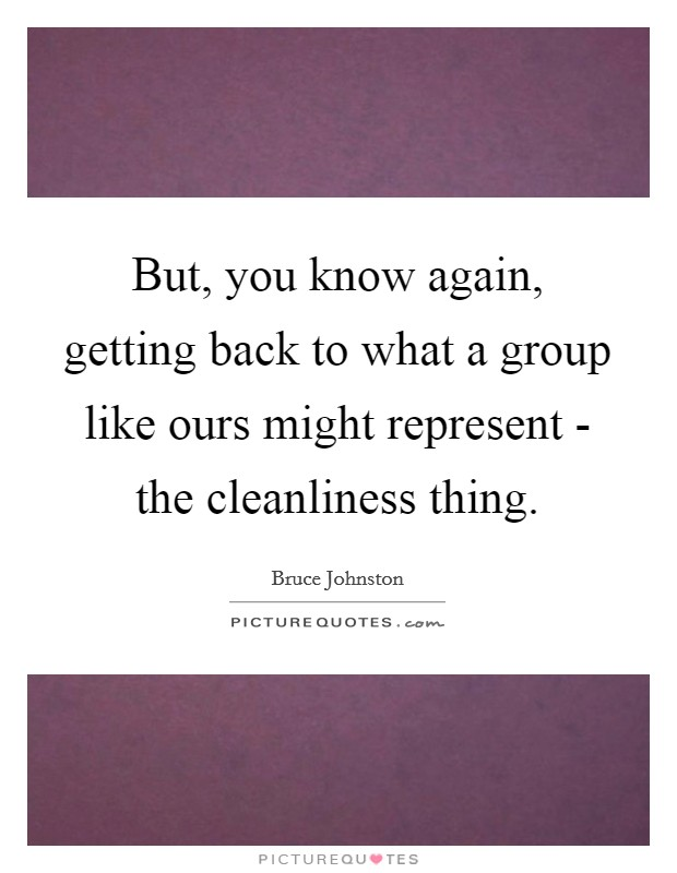 But, you know again, getting back to what a group like ours might represent - the cleanliness thing Picture Quote #1