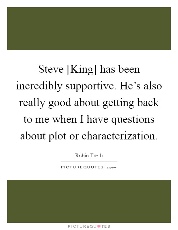 Steve [King] has been incredibly supportive. He's also really good about getting back to me when I have questions about plot or characterization Picture Quote #1