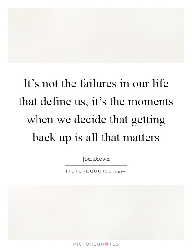 It's not the failures in our life that define us, it's the moments when we decide that getting back up is all that matters Picture Quote #1