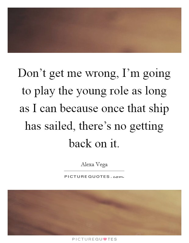 Don't get me wrong, I'm going to play the young role as long as I can because once that ship has sailed, there's no getting back on it Picture Quote #1