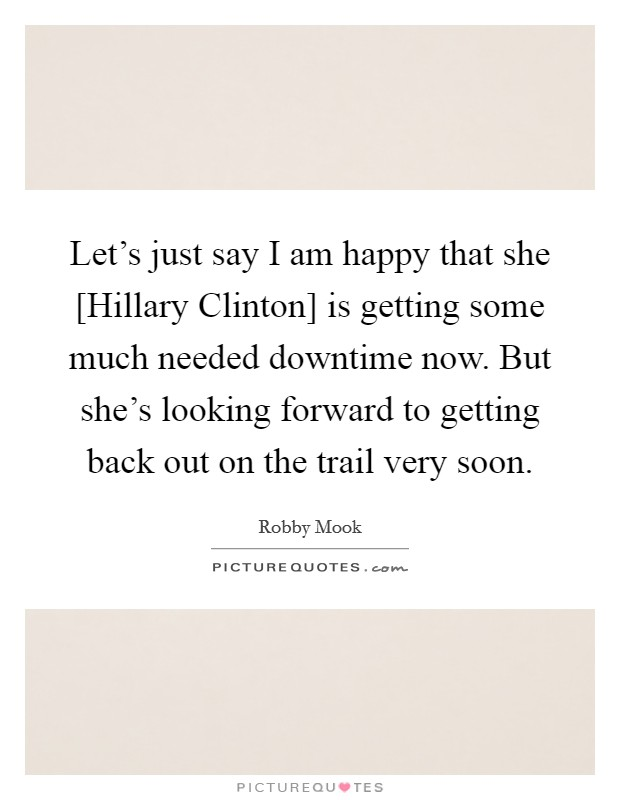 Let's just say I am happy that she [Hillary Clinton] is getting some much needed downtime now. But she's looking forward to getting back out on the trail very soon Picture Quote #1