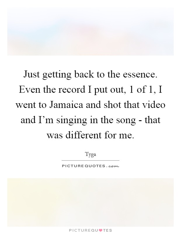 Just getting back to the essence. Even the record I put out, 1 of 1, I went to Jamaica and shot that video and I'm singing in the song - that was different for me Picture Quote #1
