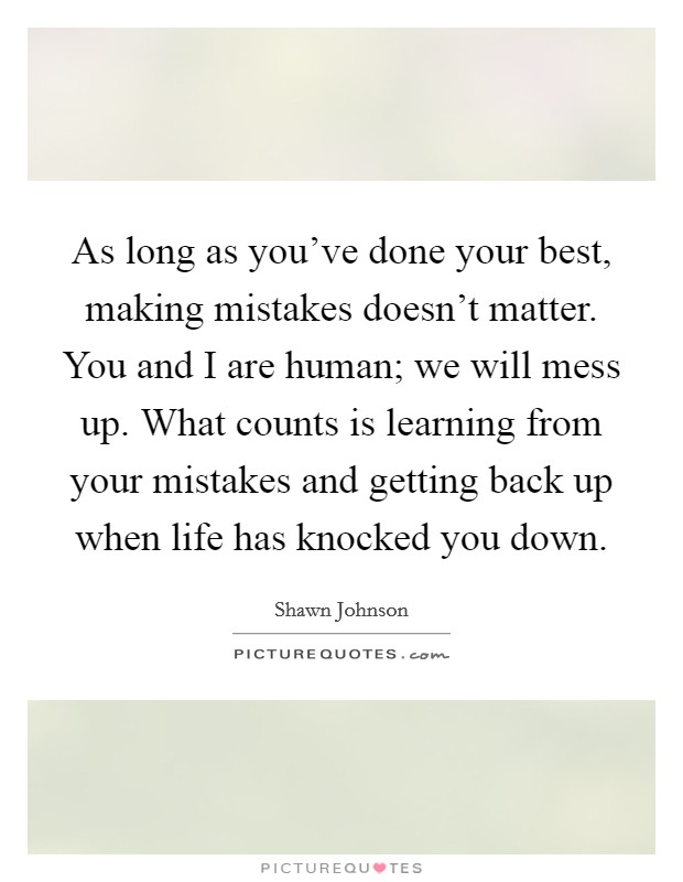 As long as you've done your best, making mistakes doesn't matter. You and I are human; we will mess up. What counts is learning from your mistakes and getting back up when life has knocked you down Picture Quote #1