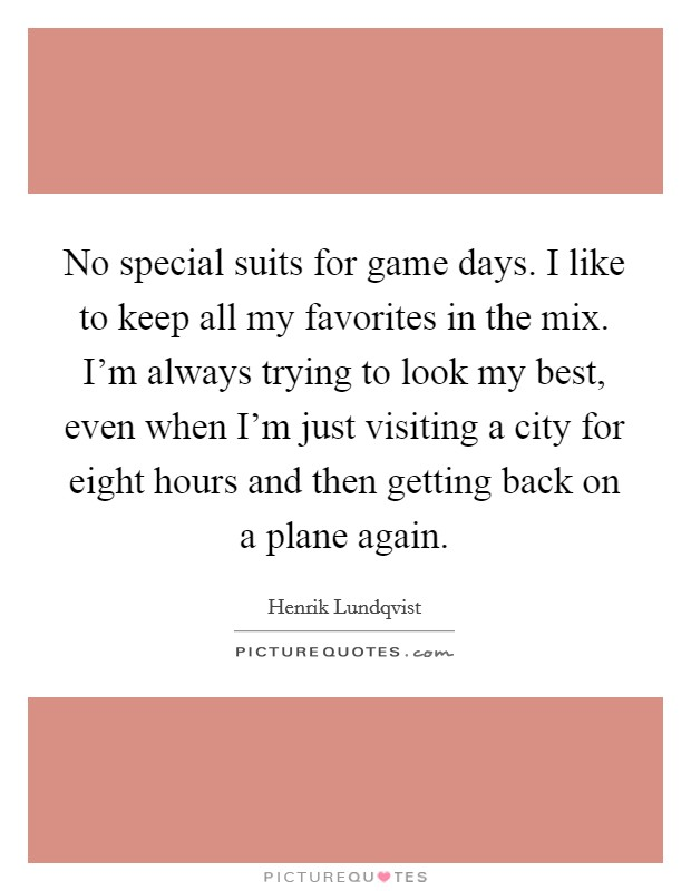 No special suits for game days. I like to keep all my favorites in the mix. I'm always trying to look my best, even when I'm just visiting a city for eight hours and then getting back on a plane again Picture Quote #1