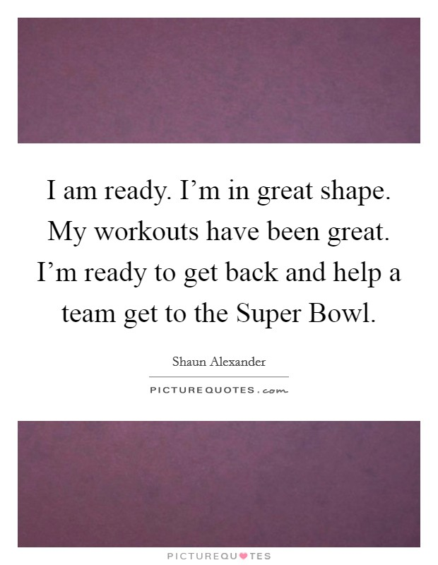 I am ready. I'm in great shape. My workouts have been great. I'm ready to get back and help a team get to the Super Bowl. Picture Quote #1