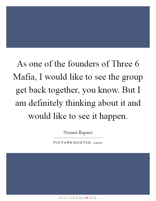 As one of the founders of Three 6 Mafia, I would like to see the group get back together, you know. But I am definitely thinking about it and would like to see it happen Picture Quote #1