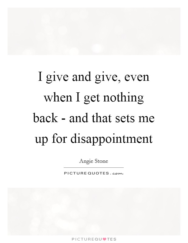 I give and give, even when I get nothing back - and that sets me up for disappointment Picture Quote #1