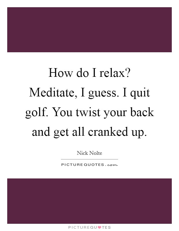 How do I relax? Meditate, I guess. I quit golf. You twist your back and get all cranked up Picture Quote #1