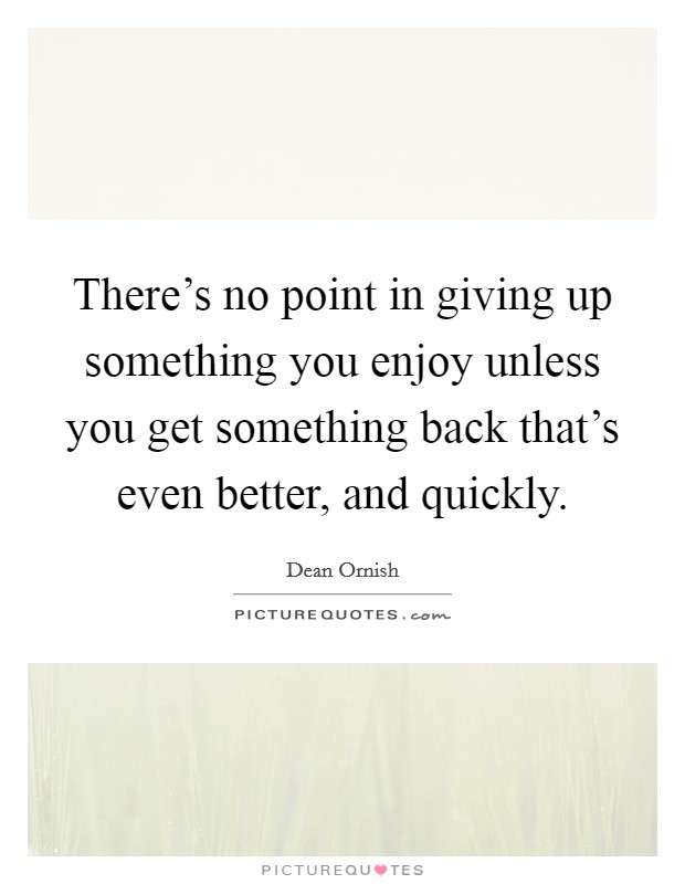There's no point in giving up something you enjoy unless you get something back that's even better, and quickly Picture Quote #1