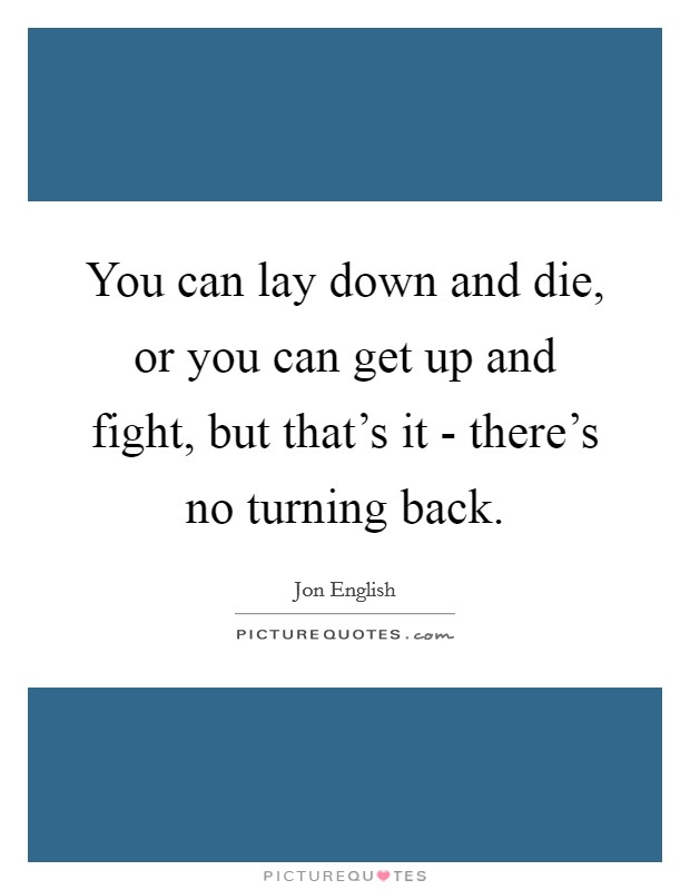 You can lay down and die, or you can get up and fight, but that's it - there's no turning back Picture Quote #1
