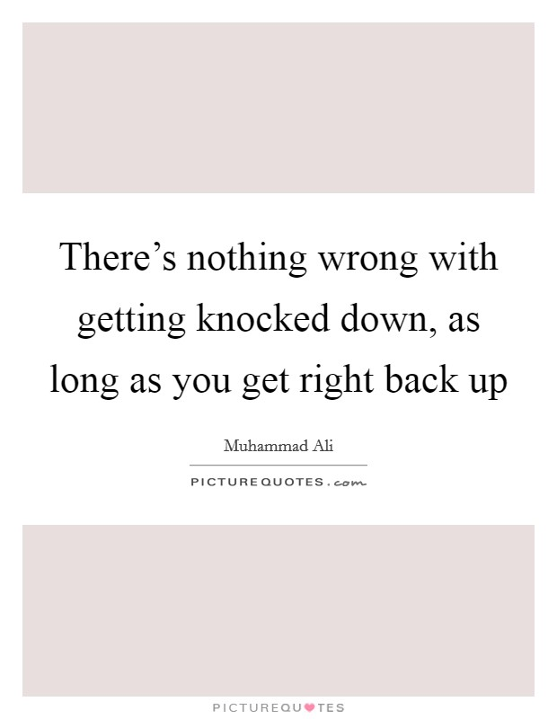 There's nothing wrong with getting knocked down, as long as you get right back up Picture Quote #1