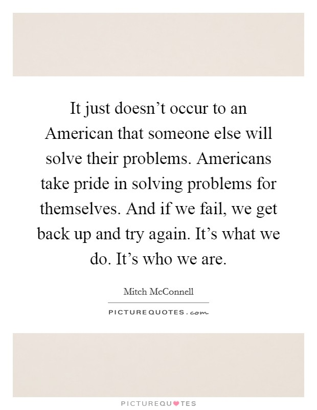 It just doesn't occur to an American that someone else will solve their problems. Americans take pride in solving problems for themselves. And if we fail, we get back up and try again. It's what we do. It's who we are Picture Quote #1