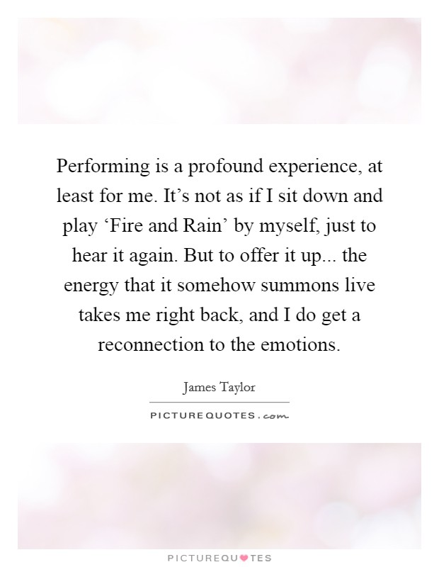 Performing is a profound experience, at least for me. It's not as if I sit down and play 'Fire and Rain' by myself, just to hear it again. But to offer it up... the energy that it somehow summons live takes me right back, and I do get a reconnection to the emotions Picture Quote #1
