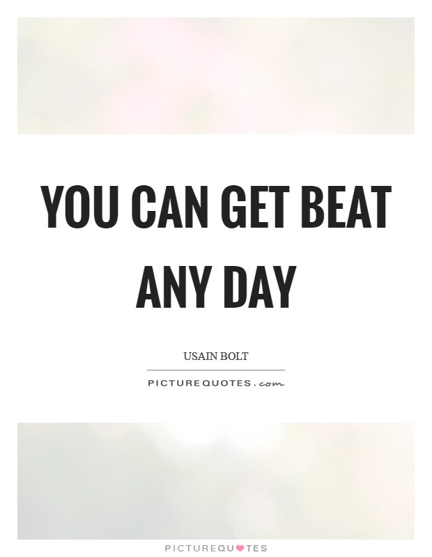 You can get beat any day Picture Quote #1