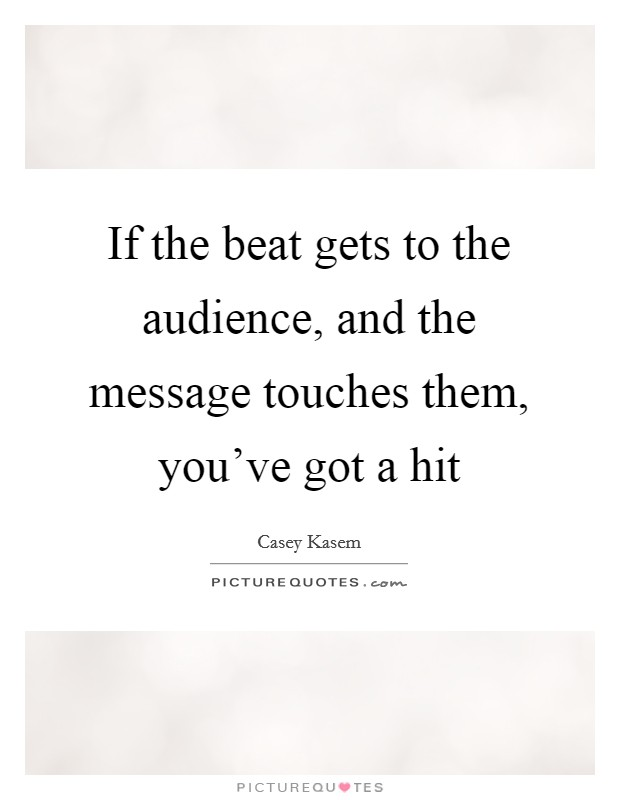 If the beat gets to the audience, and the message touches them, you've got a hit Picture Quote #1