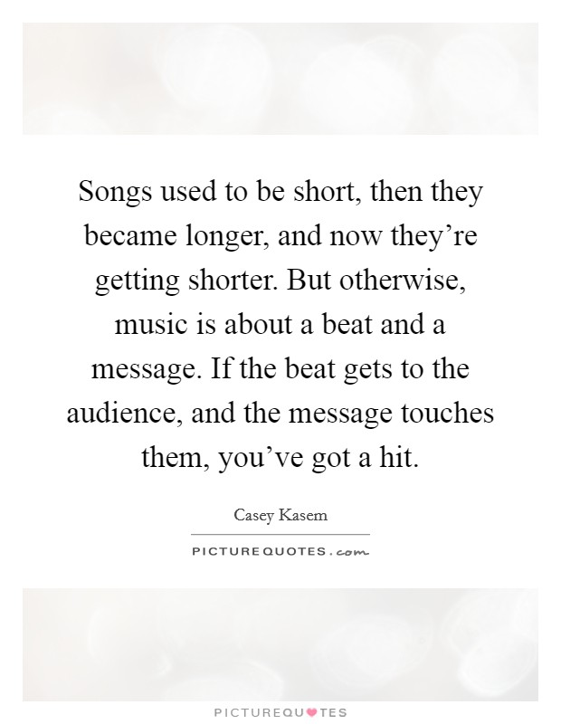 Songs used to be short, then they became longer, and now they're getting shorter. But otherwise, music is about a beat and a message. If the beat gets to the audience, and the message touches them, you've got a hit Picture Quote #1