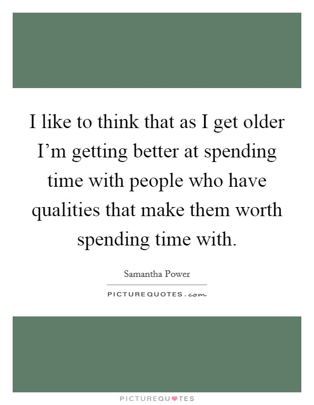 I like to think that as I get older I'm getting better at spending time with people who have qualities that make them worth spending time with Picture Quote #1