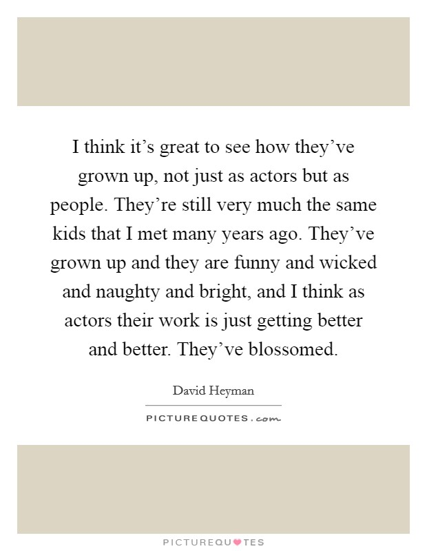 I think it's great to see how they've grown up, not just as actors but as people. They're still very much the same kids that I met many years ago. They've grown up and they are funny and wicked and naughty and bright, and I think as actors their work is just getting better and better. They've blossomed Picture Quote #1