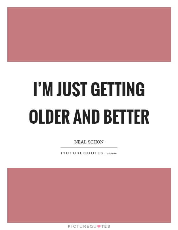 I'm just getting older and better Picture Quote #1