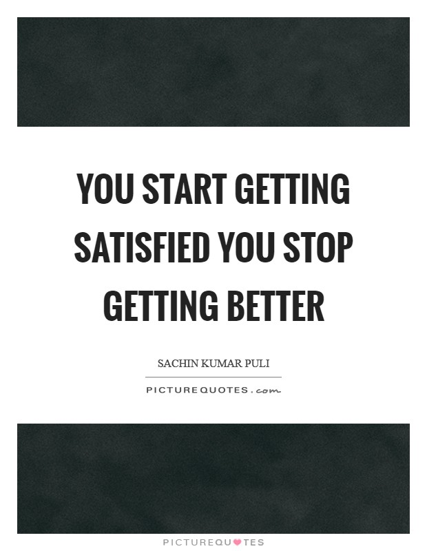 You start getting satisfied you stop getting better Picture Quote #1