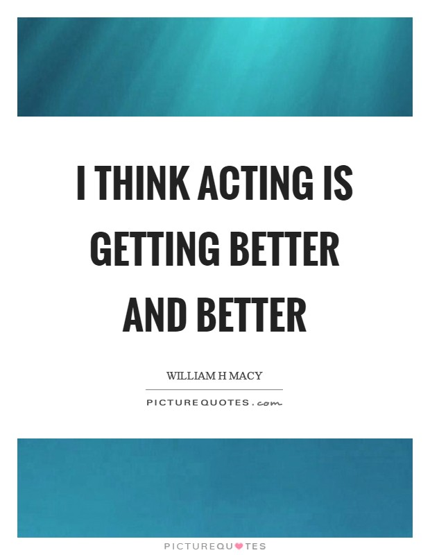 I think acting is getting better and better Picture Quote #1
