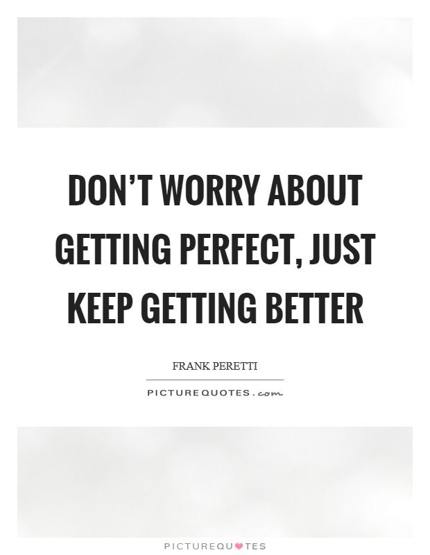 Don't worry about getting perfect, just keep getting better Picture Quote #1