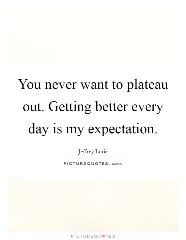 You never want to plateau out. Getting better every day is my expectation Picture Quote #1