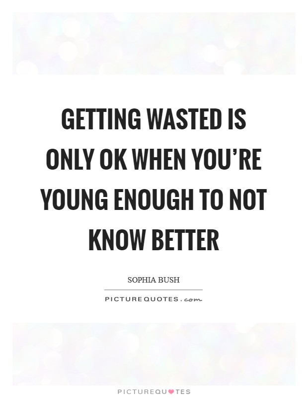 Getting wasted is only OK when you're young enough to not know better Picture Quote #1