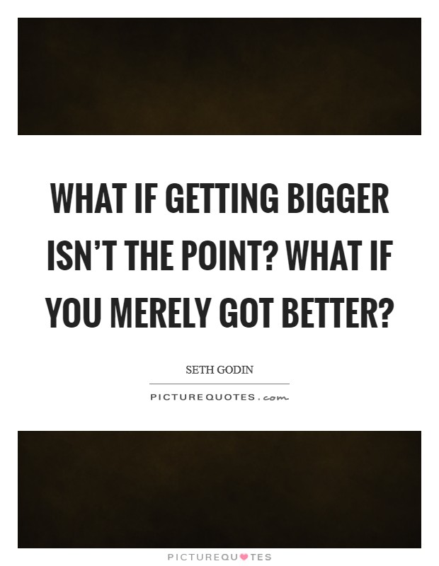 What if getting bigger isn't the point? What if you merely got better? Picture Quote #1