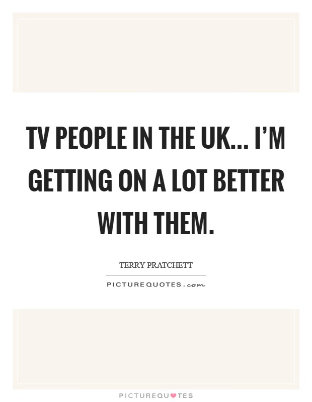 TV people in the UK... I'm getting on a lot better with them. Picture Quote #1