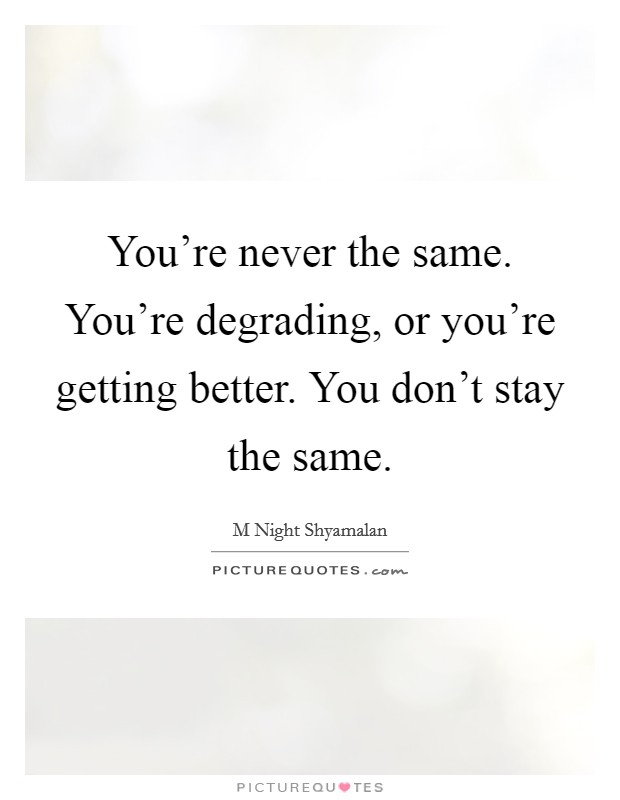 You're never the same. You're degrading, or you're getting better. You don't stay the same Picture Quote #1