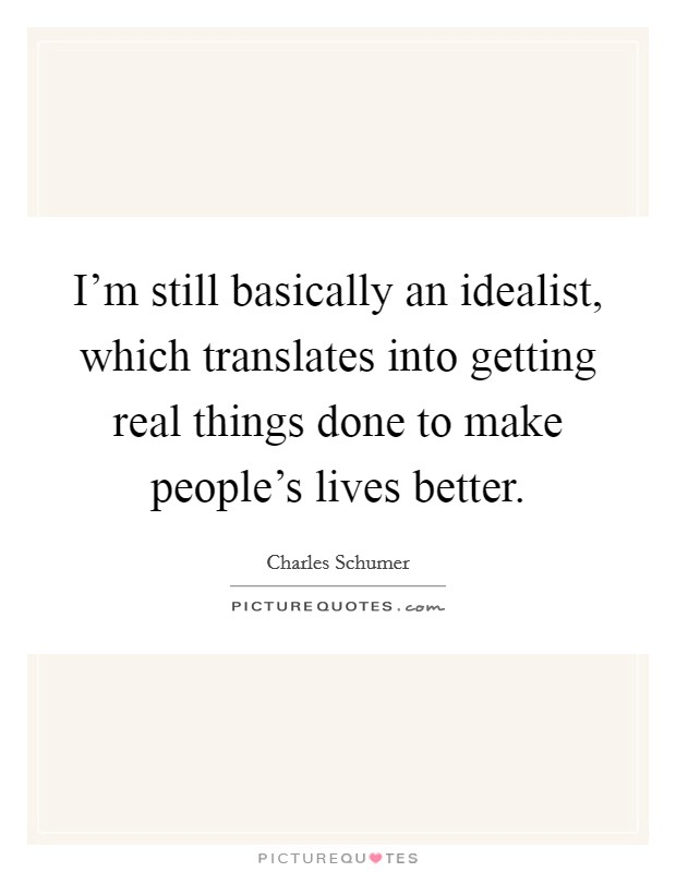 I'm still basically an idealist, which translates into getting real things done to make people's lives better. Picture Quote #1