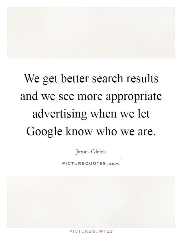We get better search results and we see more appropriate advertising when we let Google know who we are Picture Quote #1