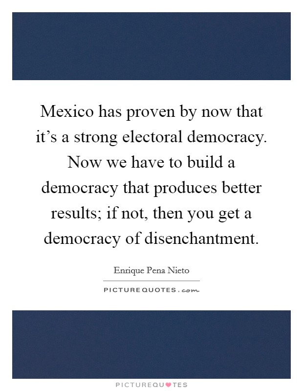 Mexico has proven by now that it's a strong electoral democracy. Now we have to build a democracy that produces better results; if not, then you get a democracy of disenchantment Picture Quote #1