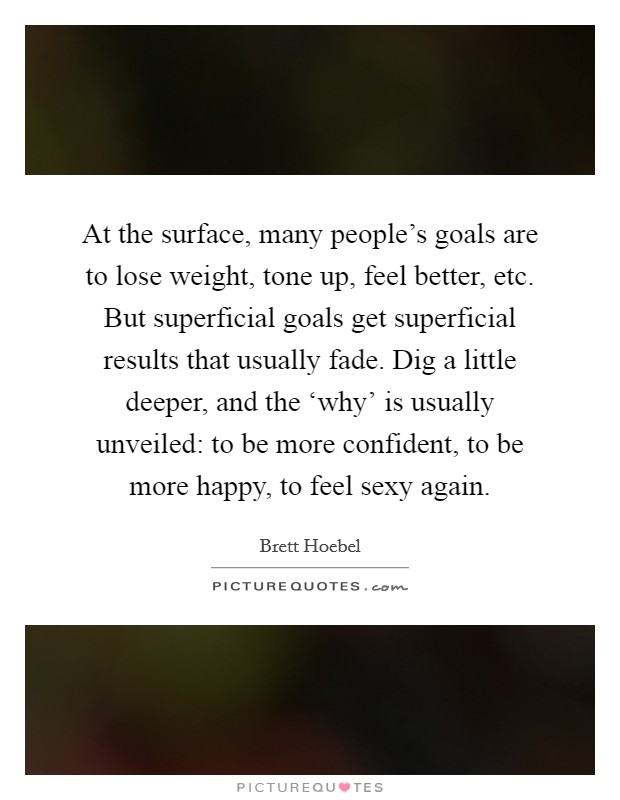 At the surface, many people's goals are to lose weight, tone up, feel better, etc. But superficial goals get superficial results that usually fade. Dig a little deeper, and the 'why' is usually unveiled: to be more confident, to be more happy, to feel sexy again Picture Quote #1