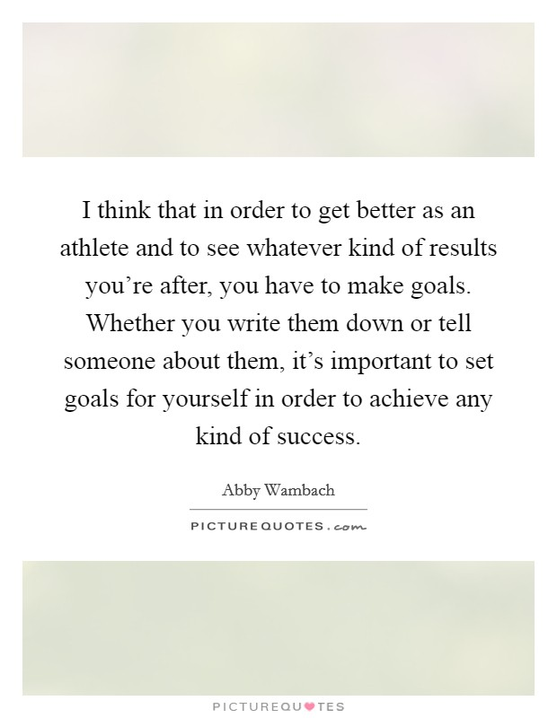 I think that in order to get better as an athlete and to see whatever kind of results you're after, you have to make goals. Whether you write them down or tell someone about them, it's important to set goals for yourself in order to achieve any kind of success Picture Quote #1