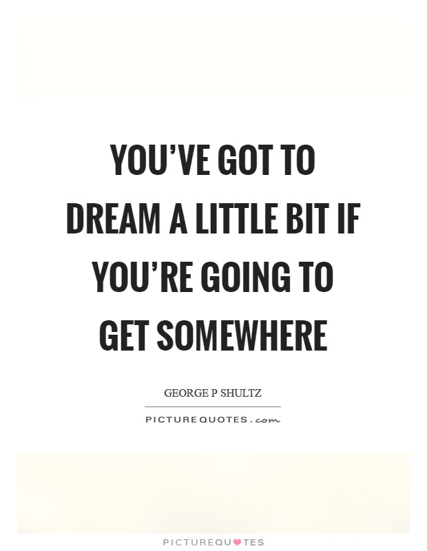 You've got to dream a little bit if you're going to get somewhere Picture Quote #1