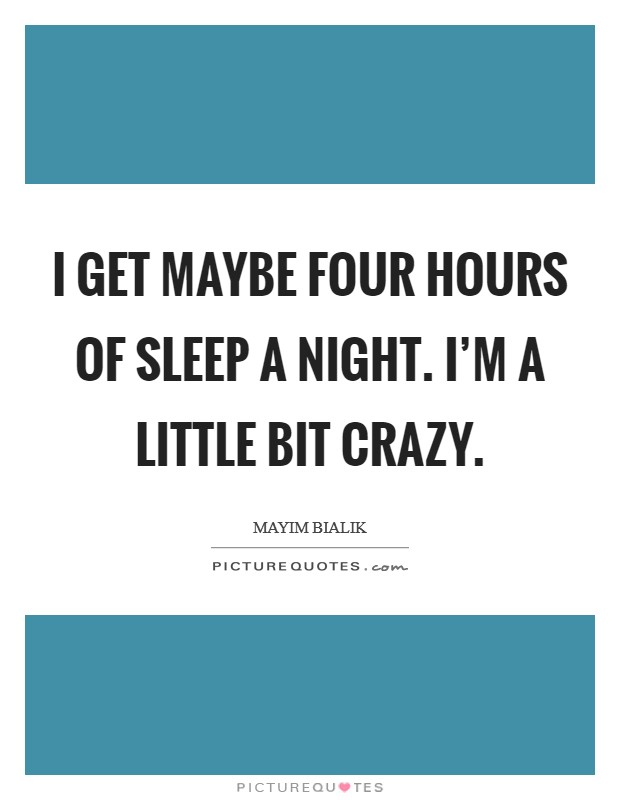 I get maybe four hours of sleep a night. I'm a little bit crazy Picture Quote #1